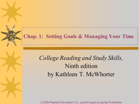 © 2004 Pearson Education, Inc., publishing as Longman Publishers Chap. 1: Setting Goals & Managing Your Time College Reading and Study Skills, Ninth edition.