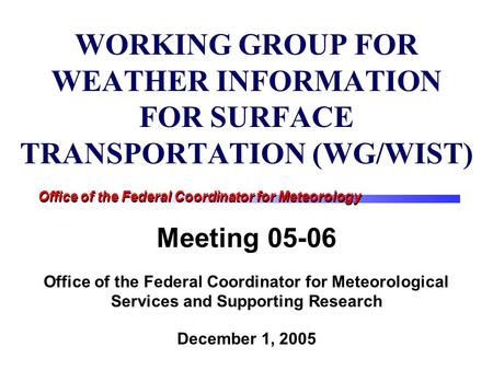 Office of the Federal Coordinator for Meteorology WORKING GROUP FOR WEATHER INFORMATION FOR SURFACE TRANSPORTATION (WG/WIST) Meeting 05-06 Office of the.