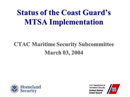 Status of the Coast Guard's MTSA Implementation CTAC Maritime Security Subcommittee March 03, 2004.