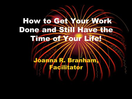 How to Get Your Work Done and Still Have the Time of Your Life! Joanna R. Branham, Facilitator.