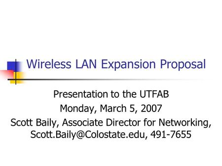 Wireless LAN Expansion Proposal Presentation to the UTFAB Monday, March 5, 2007 Scott Baily, Associate Director for Networking,
