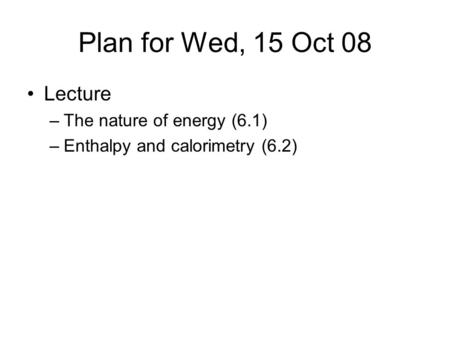 Plan for Wed, 15 Oct 08 Lecture –The nature of energy (6.1) –Enthalpy and calorimetry (6.2)