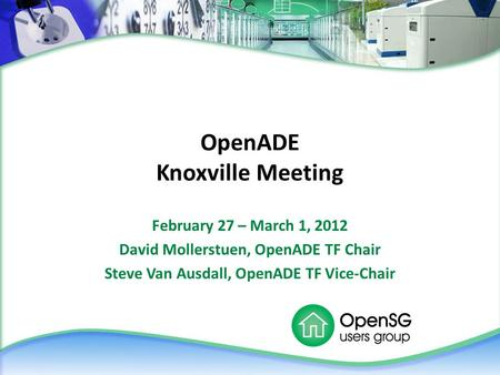 OpenADE Knoxville Meeting February 27 – March 1, 2012 David Mollerstuen, OpenADE TF Chair Steve Van Ausdall, OpenADE TF Vice-Chair.