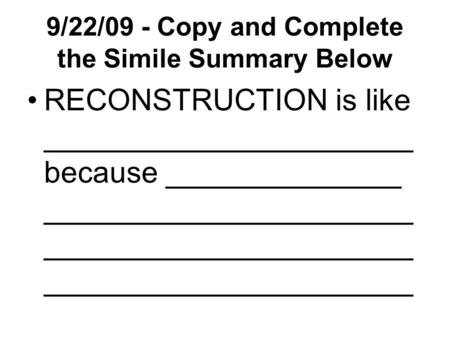 9/22/09 - Copy and Complete the Simile Summary Below RECONSTRUCTION is like ______________________ because ______________ ______________________ ______________________.