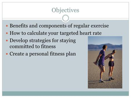 Objectives Benefits and components of regular exercise How to calculate your targeted heart rate Develop strategies for staying committed to fitness Create.