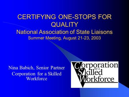 CERTIFYING ONE-STOPS FOR QUALITY National Association of State Liaisons Summer Meeting, August 21-23, 2003 Nina Babich, Senior Partner Corporation for.