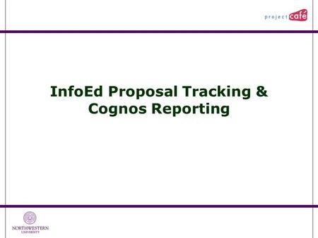 InfoEd Proposal Tracking & Cognos Reporting. 1 Agenda Timeline Access, Training, and Security  Administrators, Coordinators, and Staff  Central Unit.