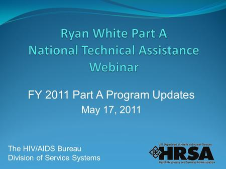 FY 2011 Part A Program Updates May 17, 2011 The HIV/AIDS Bureau Division of Service Systems.