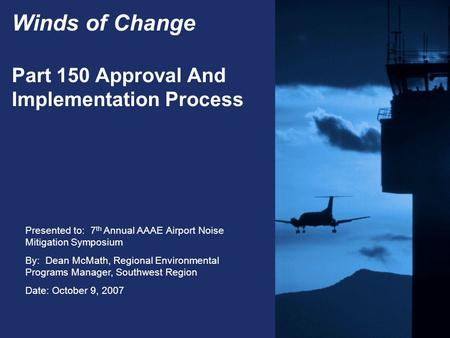 Presented to: 7 th Annual AAAE Airport Noise Mitigation Symposium By: Dean McMath, Regional Environmental Programs Manager, Southwest Region Date: October.