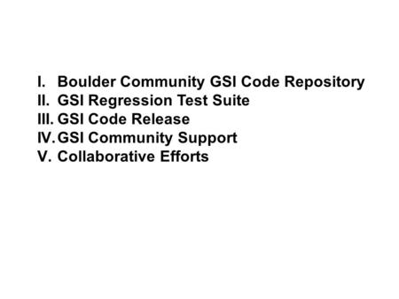 I.Boulder Community GSI Code Repository II.GSI Regression Test Suite III.GSI Code Release IV.GSI Community Support V.Collaborative Efforts.