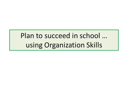 Plan to succeed in school … using Organization Skills.