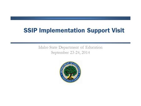 SSIP Implementation Support Visit Idaho State Department of Education September 23-24, 2014.