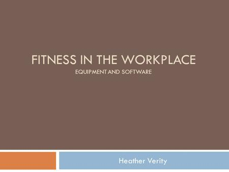 FITNESS IN THE WORKPLACE EQUIPMENT AND SOFTWARE Heather Verity.