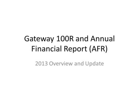 Gateway 100R and Annual Financial Report (AFR) 2013 Overview and Update.