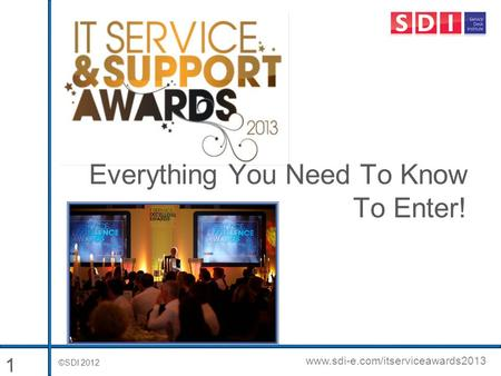 ©SDI 2012 www.sdi-e.com/itserviceawards2013 Everything You Need To Know To Enter! 1.
