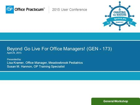 2015 User Conference Beyond Go Live For Office Managers! (GEN - 173) April 24, 2015 Presented by: Lisa Kramer, Office Manager, Meadowbrook Pediatrics Susan.