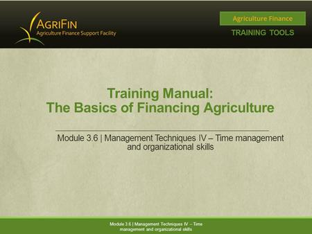 Training Manual: The Basics of Financing Agriculture Module 3.6 | Management Techniques IV – Time management and organizational skills.