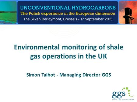 Environmental monitoring of shale gas operations in the UK Simon Talbot - Managing Director GGS.