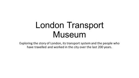 London Transport Museum Exploring the story of London, its transport system and the people who have travelled and worked in the city over the last 200.