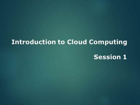 Introduction to Cloud Computing Session 1. Objectives  Describe the evolution of cloud computing.  Explain the advantages of cloud computing.  State.