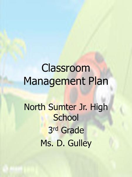 Classroom Management Plan North Sumter Jr. High School 3 rd Grade Ms. D. Gulley.