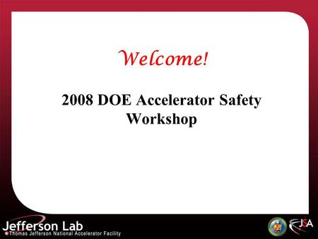 Welcome! 2008 DOE Accelerator Safety Workshop. Speakers Please pre-load your talk during break prior to your presentation See Cynthia for assistance.