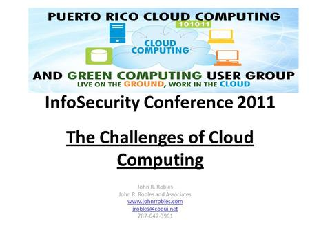 InfoSecurity Conference 2011 The Challenges of Cloud Computing John R. Robles John R. Robles and Associates  787-647-3961.