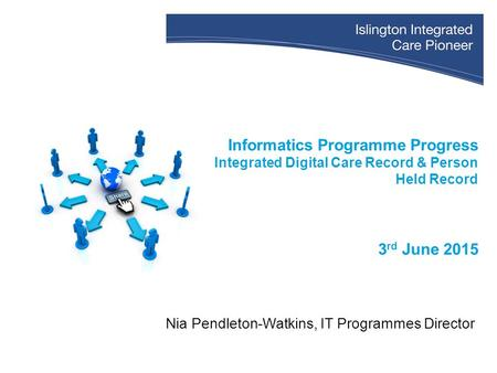 Informatics Programme Progress Integrated Digital Care Record & Person Held Record 3 rd June 2015 Nia Pendleton-Watkins, IT Programmes Director.