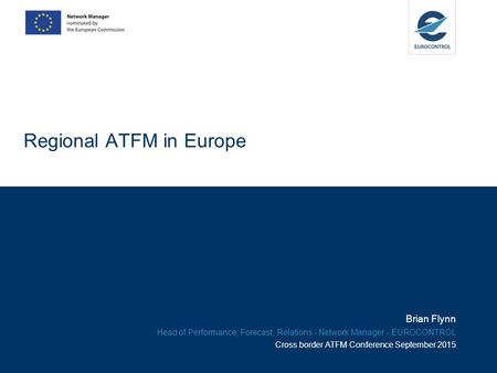 Regional ATFM in Europe Brian Flynn Head of Performance, Forecast, Relations - Network Manager - EUROCONTROL Cross border ATFM Conference September 2015.