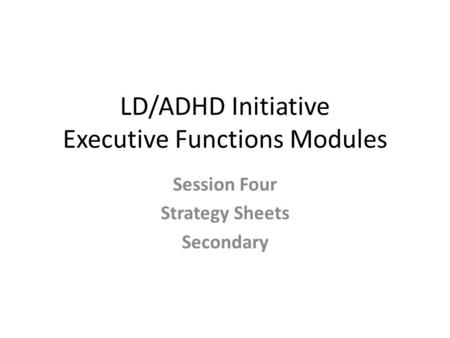 LD/ADHD Initiative Executive Functions Modules Session Four Strategy Sheets Secondary.