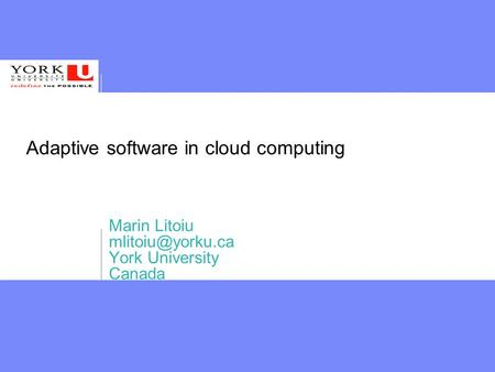 Adaptive software in cloud computing Marin Litoiu York University Canada.