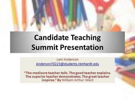 "Candidate Teaching Summit Presentation Lani Anderson ""The mediocre teacher tells. The good teacher explains. The superior."