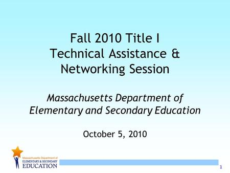 1 Fall 2010 Title I Technical Assistance & Networking Session Massachusetts Department of Elementary and Secondary Education October 5, 2010.