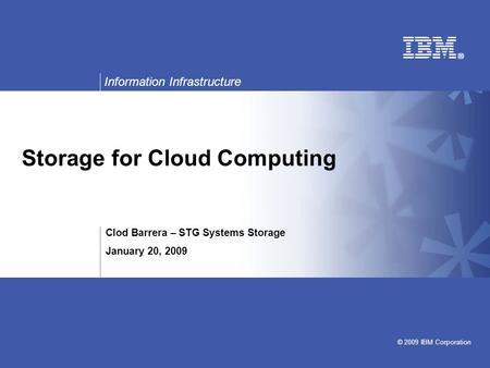 Information Infrastructure © 2009 IBM Corporation Storage for <strong>Cloud</strong> <strong>Computing</strong> Clod Barrera – STG Systems Storage January 20, 2009.