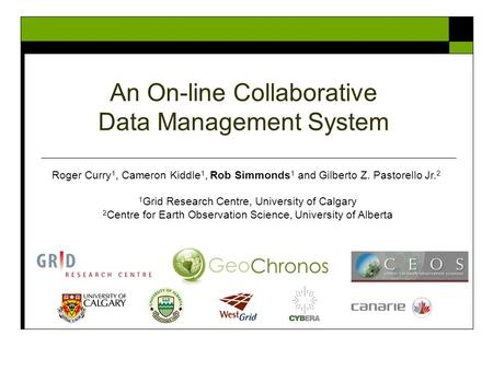 An On-line Collaborative Data Management System Roger Curry 1, Cameron Kiddle 1, Rob Simmonds 1 and Gilberto Z. Pastorello Jr. 2 1 Grid Research Centre,