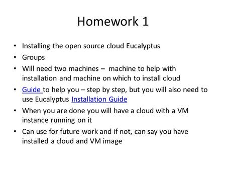 Homework 1 Installing the open source cloud Eucalyptus Groups Will need two machines – machine to help with installation and machine on which to install.