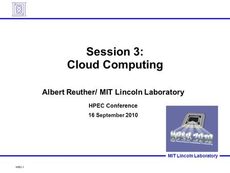 HPEC-1 MIT Lincoln Laboratory Session 3: Cloud Computing Albert Reuther/ MIT Lincoln Laboratory HPEC Conference 16 September 2010.