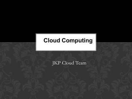 JKP Cloud Team Cloud Computing. What is cloud computing? Characteristics. Types of Cloud Computing. Deployment. Proposal. Concerns. Conclusion. AGENDA.
