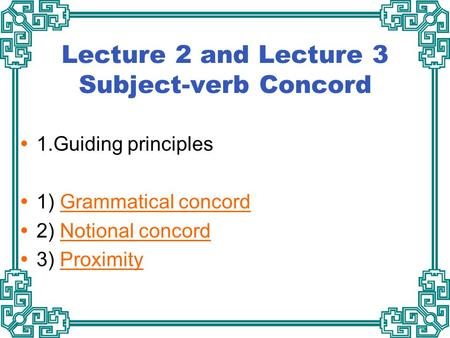 Lecture 2 and Lecture 3 Subject-verb Concord  1.Guiding principles  1) Grammatical concordGrammatical concord  2) Notional concordNotional concord 