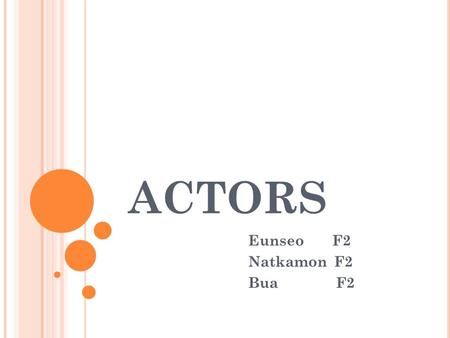 ACTORS Eunseo F2 Natkamon F2 Bua F2. Contents J OB DESCRIPTION An actor communicates a character and situations to an audience through speech, body language.