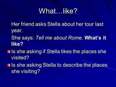 What…like? Her friend asks Stella about her tour last year. She says: Tell me about Rome. What's it like? Is she asking if Stella likes the places she.