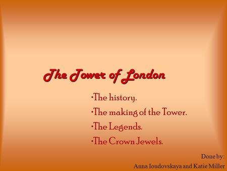 The history. The making of the Tower. The Legends. The Crown Jewels. The Tower of London Done by: Anna Ioudovskaya and Katie Miller.