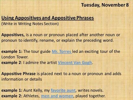 Tuesday, November 8 Using Appositives and Appositive Phrases (Write in Writing Notes Section) Appositives, is a noun or pronoun placed after another.