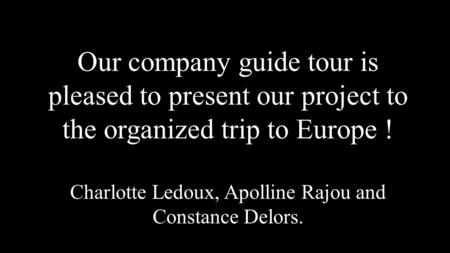 Our company guide tour is pleased to present our project to the organized trip to Europe ! Charlotte Ledoux, Apolline Rajou and Constance Delors.