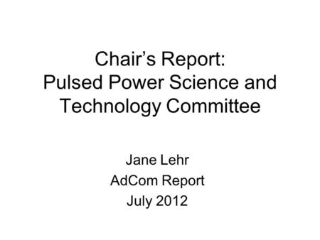 Chair's Report: Pulsed Power Science and Technology Committee Jane Lehr AdCom Report July 2012.