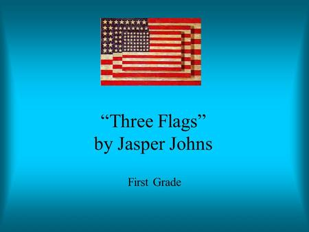 """Three Flags"" by Jasper Johns First Grade. Jasper Johns Born in 1930 in Georgia When he was 24, he dreamed he painted a large American Flag He liked simple."