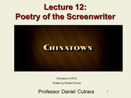 1 Lecture 12: Poetry of the Screenwriter Professor Daniel Cutrara Chinatown (1974) Written by Robert Towne.