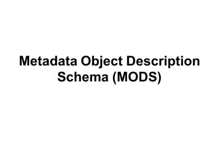Metadata Object Description Schema (MODS). XML What is XML? –EXtensible Markup Language. XML is a set of rules for defining markup languages and describing.