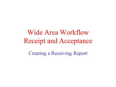 Wide Area Workflow Receipt and Acceptance Creating a Receiving Report.
