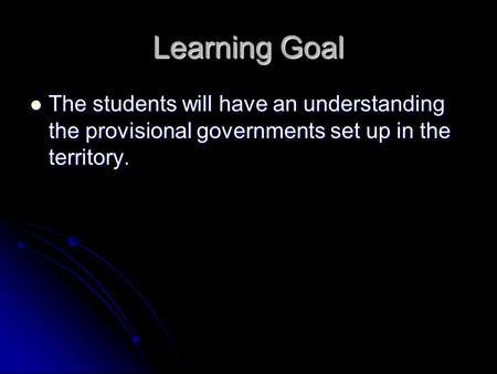 Learning Goal The students will have an understanding the provisional governments set up in the territory. The students will have an understanding the.
